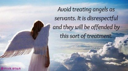 Avoid treating angels as servants. It is disrespectful and they will be offended by this sort of treatment